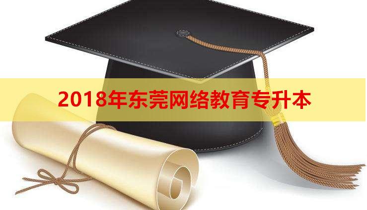 2018年东莞网络教育专升本报名时间,东莞学历提升咨询电话